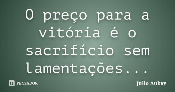 O preço para a vitória é o sacrifício sem lamentações...... Frase de Julio Aukay.