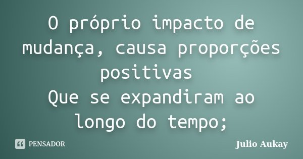 O próprio impacto de mudança, causa proporções positivas Que se expandiram ao longo do tempo;... Frase de Julio Aukay.