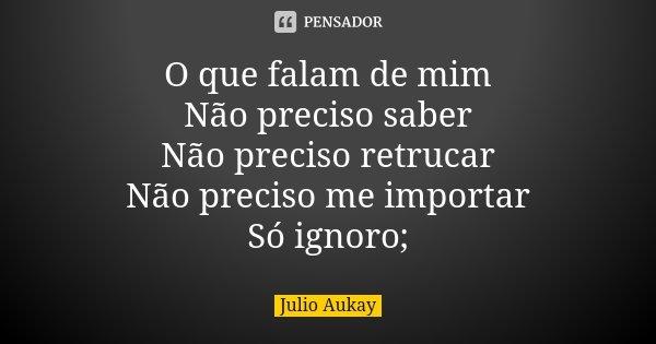 O que falam de mim Não preciso saber Não preciso retrucar Não preciso me importar Só ignoro;... Frase de Julio Aukay.