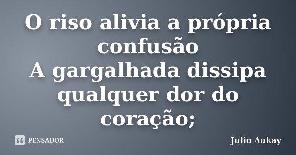 O riso alivia a própria confusão A gargalhada dissipa qualquer dor do coração;... Frase de Julio Aukay.