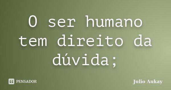 O ser humano tem direito da dúvida;... Frase de julio Aukay.