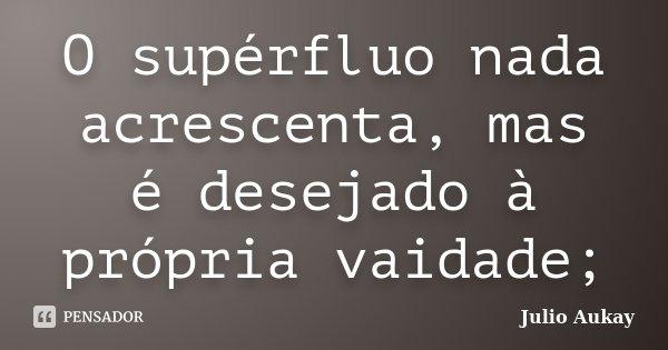 O supérfluo nada acrescenta, mas é desejado à própria vaidade;... Frase de Julio Aukay.
