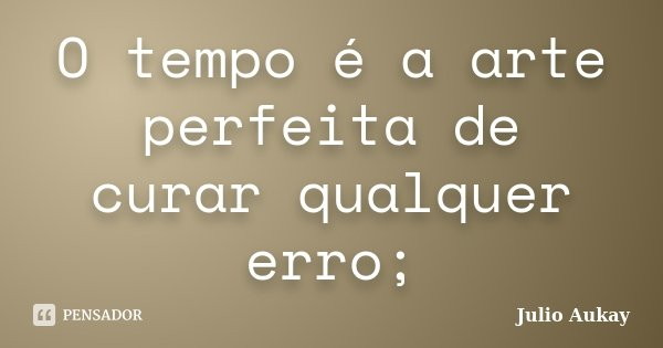 O tempo é a arte perfeita de curar qualquer erro;... Frase de Julio Aukay.