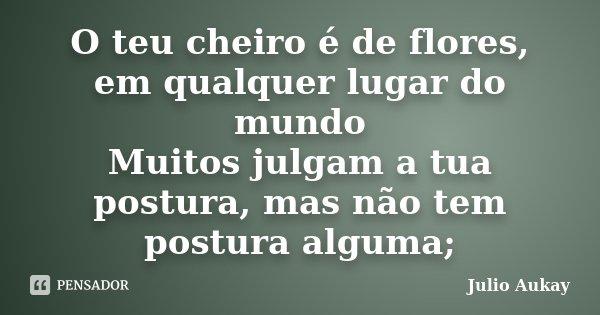 O teu cheiro é de flores, em qualquer lugar do mundo Muitos julgam a tua postura, mas não tem postura alguma;... Frase de Julio Aukay.