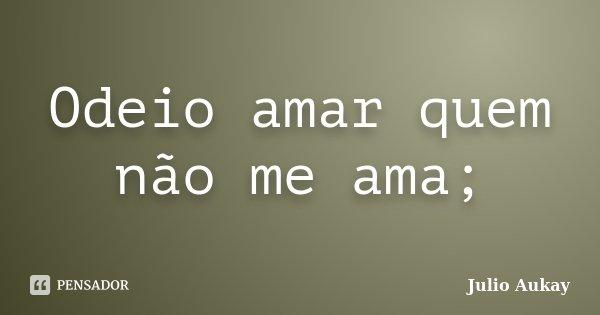 Odeio amar quem não me ama;... Frase de Julio Aukay.