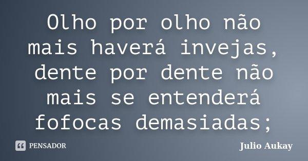 Olho por olho não mais haverá invejas, dente por dente não mais se entenderá fofocas demasiadas;... Frase de Julio Aukay.