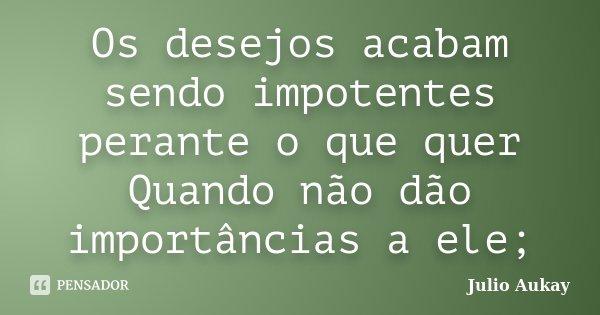 Os desejos acabam sendo impotentes perante o que quer Quando não dão importâncias a ele;... Frase de Julio Aukay.