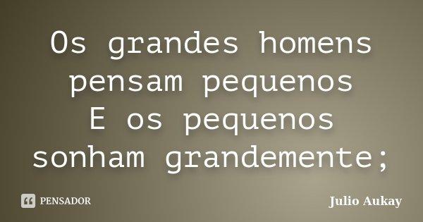 Os grandes homens pensam pequenos E os pequenos sonham grandemente;... Frase de Julio Aukay.