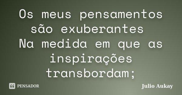 Os meus pensamentos são exuberantes Na medida em que as inspirações transbordam;... Frase de Julio Aukay.