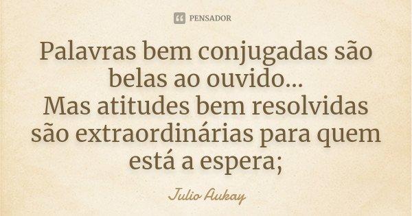 Palavras bem conjugadas são belas ao ouvido... Mas atitudes bem resolvidas são extraordinárias para quem está a espera;... Frase de Julio Aukay.