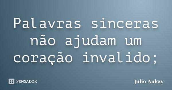 Palavras sinceras não ajudam um coração invalido;... Frase de Julio Aukay.