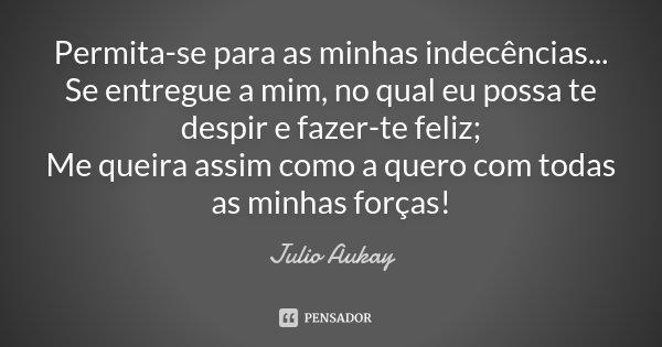 Permita-se para as minhas indecências... Se entregue a mim, no qual eu possa te despir e fazer-te feliz; Me queira assim como a quero com todas as minhas forças... Frase de Julio Aukay.