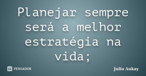 Planejar sempre será a melhor estratégia na vida;... Frase de Julio Aukay.