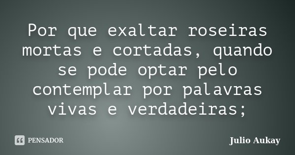 Por que exaltar roseiras mortas e cortadas, quando se pode optar pelo contemplar por palavras vivas e verdadeiras;... Frase de Julio Aukay.