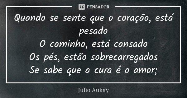 Quando se sente que o coração, está pesado O caminho, está cansado Os pés, estão sobrecarregados Se sabe que a cura é o amor;... Frase de Julio Aukay.