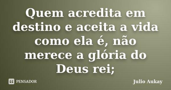 Quem acredita em destino e aceita a vida como ela é, não merece a glória do Deus rei;... Frase de Julio Aukay.