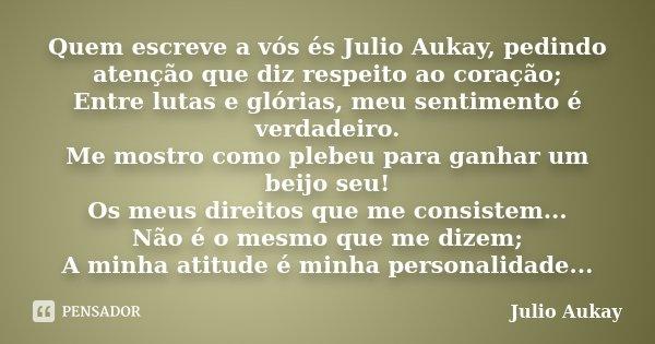 Quem escreve a vós és Julio Aukay, pedindo atenção que diz respeito ao coração; Entre lutas e glórias, meu sentimento é verdadeiro. Me mostro como plebeu para g... Frase de Julio Aukay.