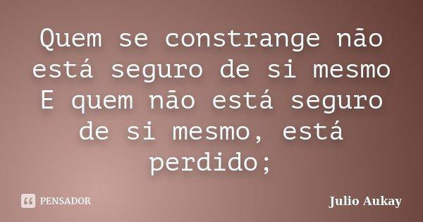 Quem se constrange não está seguro de si mesmo E quem não está seguro de si mesmo, está perdido;... Frase de Julio Aukay.