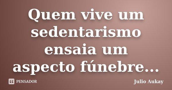 Quem vive um sedentarismo ensaia um aspecto fúnebre...... Frase de Julio Aukay.