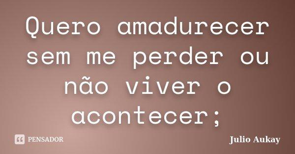 Quero amadurecer sem me perder ou não viver o acontecer;... Frase de Julio Aukay.