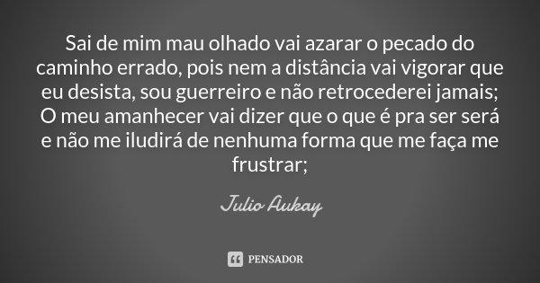 Sai de mim mau olhado vai azarar o pecado do caminho errado, pois nem a distância vai vigorar que eu desista, sou guerreiro e não retrocederei jamais; O meu ama... Frase de Julio Aukay.