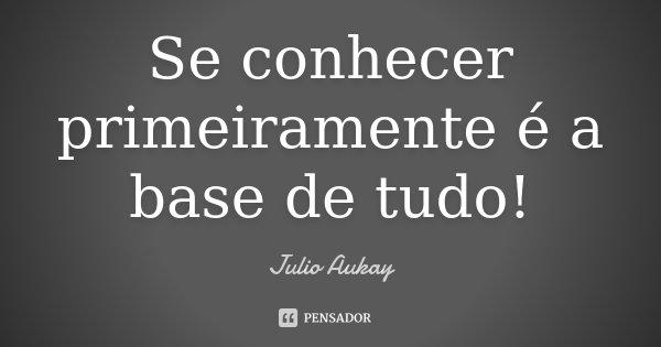 Se conhecer primeiramente é a base de tudo!... Frase de Julio Aukay.
