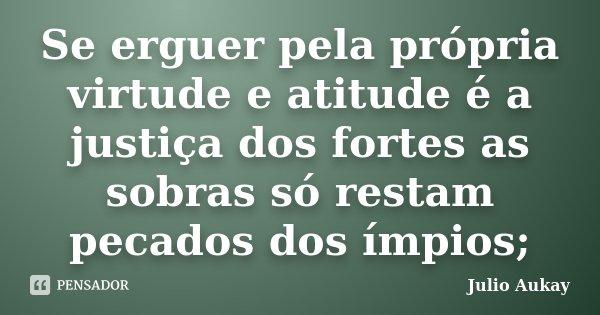 Se erguer pela própria virtude e atitude é a justiça dos fortes as sobras só restam pecados dos ímpios;... Frase de Julio Aukay.