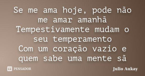 Se me ama hoje, pode não me amar amanhã Tempestivamente mudam o seu temperamento Com um coração vazio e quem sabe uma mente sã... Frase de Julio Aukay.