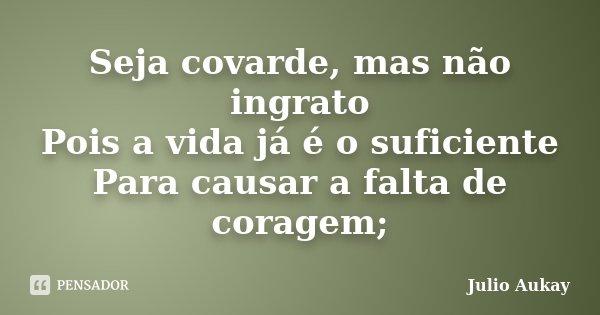 Seja covarde, mas não ingrato Pois a vida já é o suficiente Para causar a falta de coragem;... Frase de Julio Aukay.