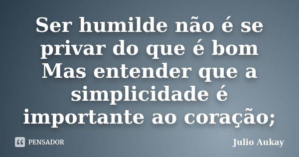 Ser humilde não é se privar do que é bom Mas entender que a simplicidade é importante ao coração;... Frase de Julio Aukay.