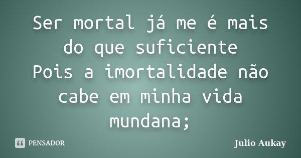 Ser mortal já me é mais do que suficiente Pois a imortalidade não cabe em minha vida mundana;... Frase de Julio Aukay.