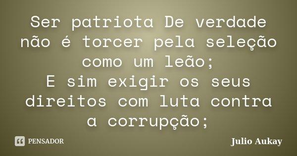 Ser patriota De verdade não é torcer pela seleção como um leão; E sim exigir os seus direitos com luta contra a corrupção;... Frase de Julio Aukay.