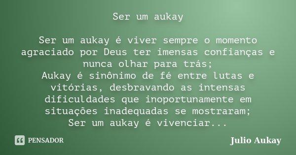Ser um aukay Ser um aukay é viver sempre o momento agraciado por Deus ter imensas confianças e nunca olhar para trás; Aukay é sinônimo de fé entre lutas e vitór... Frase de Julio Aukay.