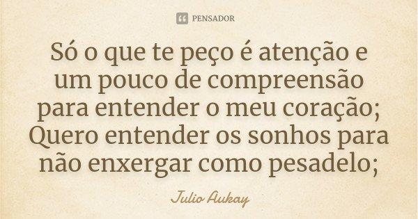 Só o que te peço é atenção e um pouco de compreensão para entender o meu coração; Quero entender os sonhos para não enxergar como pesadelo;... Frase de Julio Aukay.
