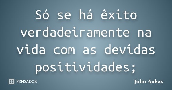 Só se há êxito verdadeiramente na vida com as devidas positividades;... Frase de Julio Aukay.