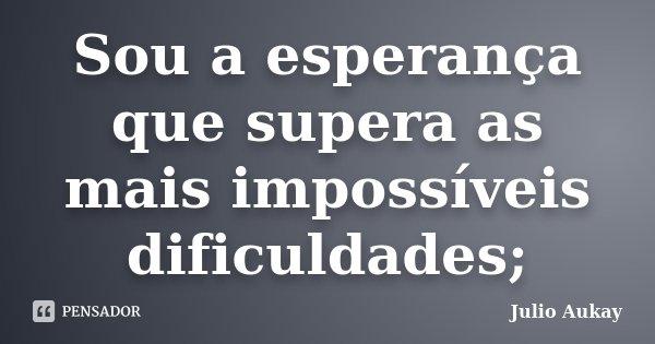 Sou a esperança que supera as mais impossíveis dificuldades;... Frase de julio Aukay.