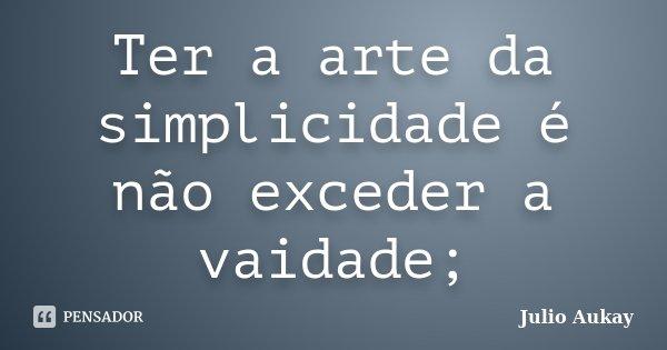 Ter a arte da simplicidade é não exceder a vaidade;... Frase de Julio Aukay.