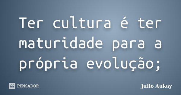 Ter cultura é ter maturidade para a própria evolução;... Frase de Julio Aukay.