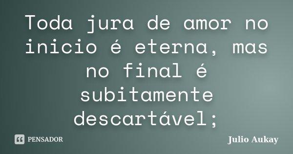 Toda jura de amor no inicio é eterna, mas no final é subitamente descartável;... Frase de Julio Aukay.