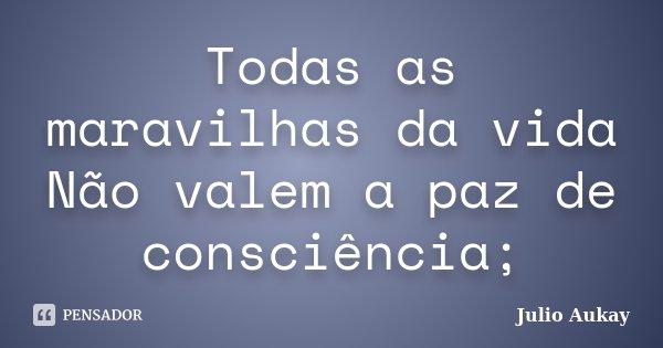 Todas as maravilhas da vida Não valem a paz de consciência;... Frase de Julio Aukay.
