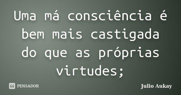 Uma má consciência é bem mais castigada do que as próprias virtudes;... Frase de Julio Aukay.