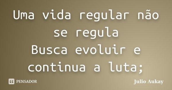 Uma vida regular não se regula Busca evoluir e continua a luta;... Frase de Julio Aukay.