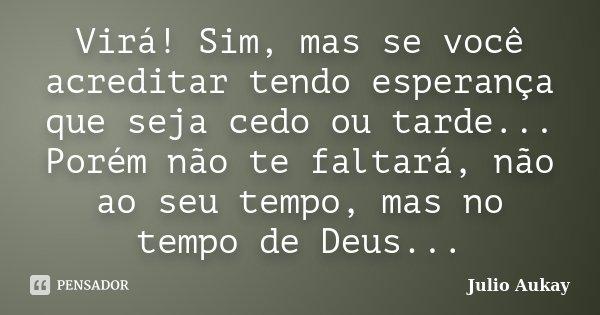 Virá! Sim, mas se você acreditar tendo esperança que seja cedo ou tarde... Porém não te faltará, não ao seu tempo, mas no tempo de Deus...... Frase de Julio Aukay.