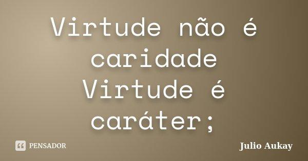 Virtude não é caridade Virtude é caráter;... Frase de Julio Aukay.