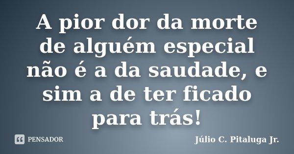 A pior dor da morte de alguém especial não é a da saudade, e sim a de ter ficado para trás!... Frase de Júlio C. Pitaluga Jr..