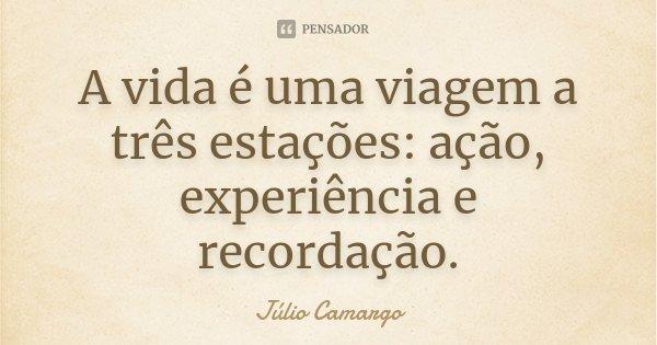 A vida é uma viagem a três estações: ação, experiência e recordação.... Frase de Júlio Camargo.