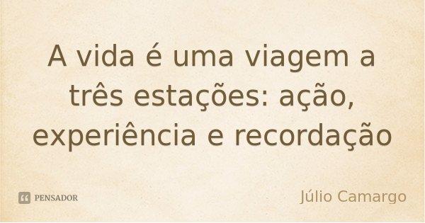 A vida é uma viagem a três estações: ação, experiência e recordação... Frase de Júlio Camargo.