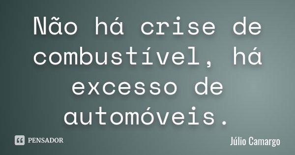 Não há crise de combustível, há excesso de automóveis.... Frase de Júlio Camargo.