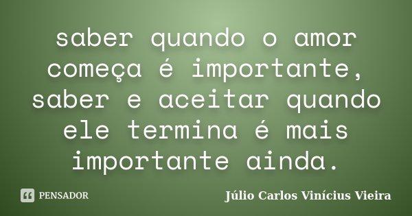 saber quando o amor começa é importante, saber e aceitar quando ele termina é mais importante ainda.... Frase de Júlio Carlos Vinícius Vieira.
