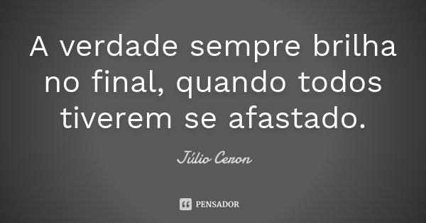A verdade sempre brilha no final, quando todos tiverem se afastado.... Frase de Júlio Ceron.